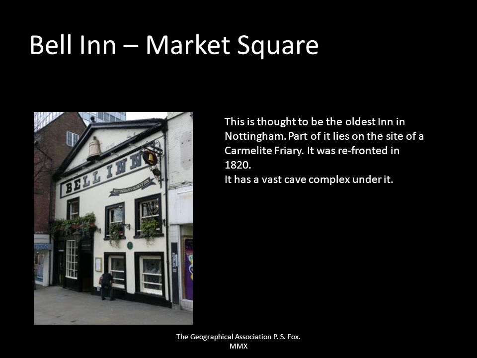 Bell Inn – Market Square This is thought to be the oldest Inn in Nottingham. Part of it lies on the site of a Carmelite Friary. It was re-fronted in 1