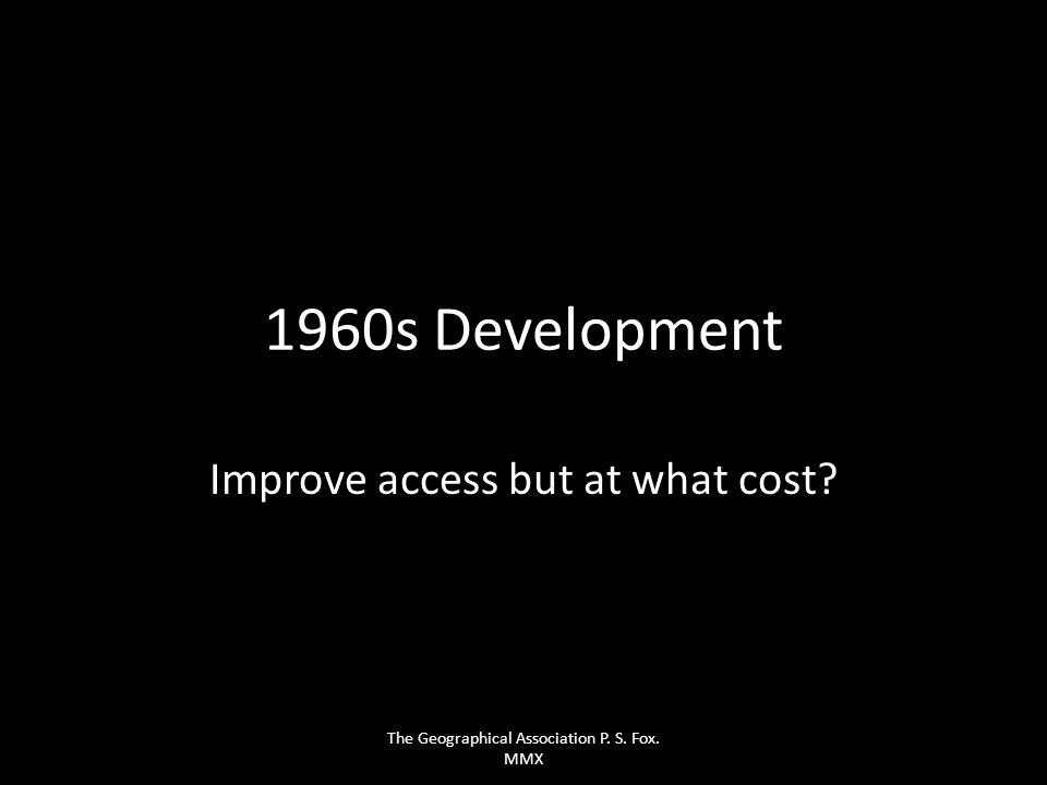 1960s Development Improve access but at what cost? The Geographical Association P. S. Fox. MMX