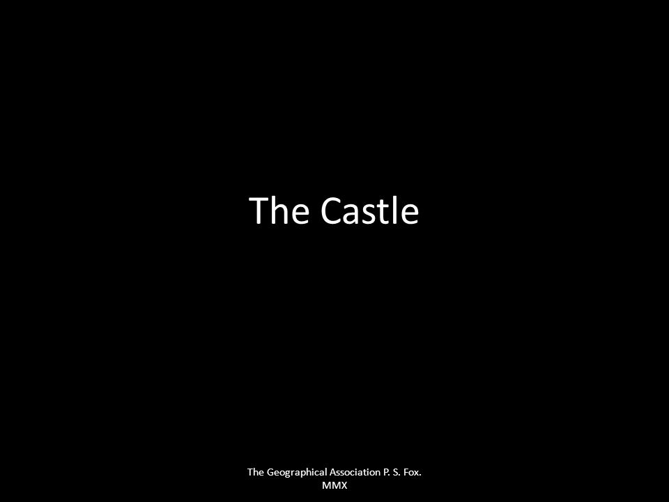 The Castle The Geographical Association P. S. Fox. MMX