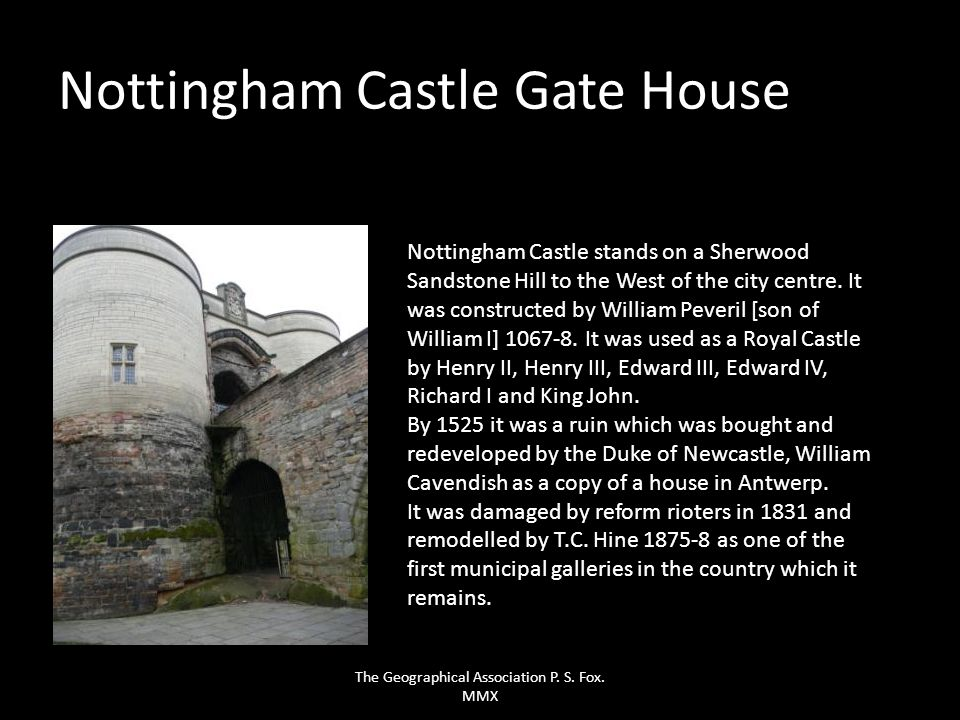 Nottingham Castle Gate House Nottingham Castle stands on a Sherwood Sandstone Hill to the West of the city centre. It was constructed by William Pever