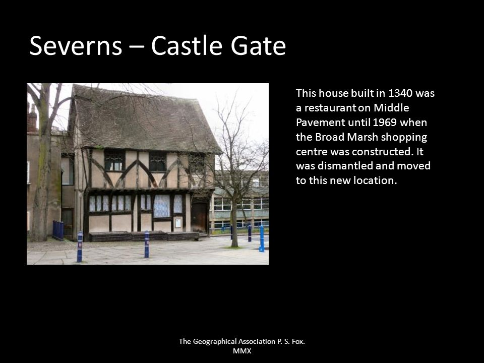 Severns – Castle Gate This house built in 1340 was a restaurant on Middle Pavement until 1969 when the Broad Marsh shopping centre was constructed. It