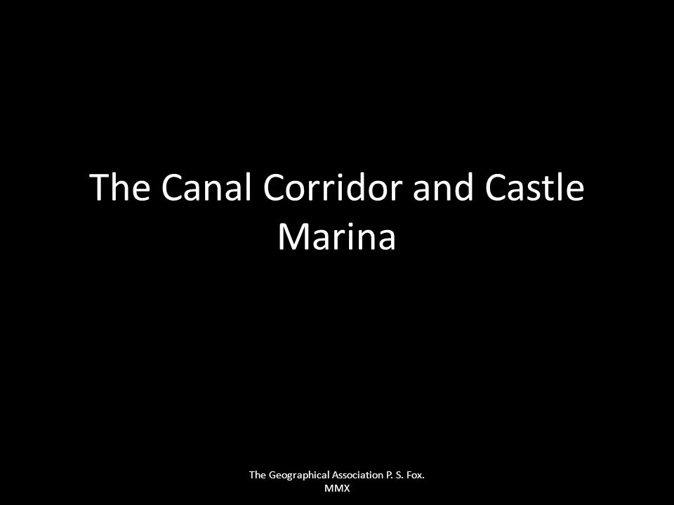 The Canal Corridor and Castle Marina The Geographical Association P. S. Fox. MMX