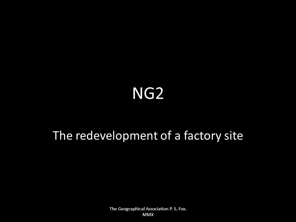 NG2 The redevelopment of a factory site The Geographical Association P. S. Fox. MMX