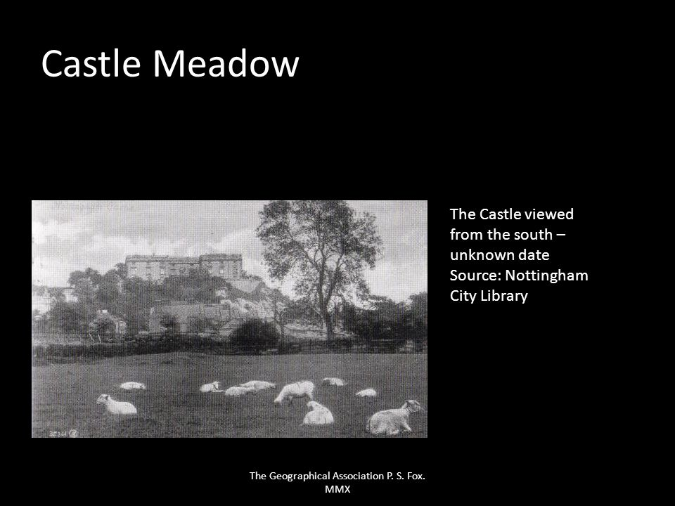 Castle Meadow The Castle viewed from the south – unknown date Source: Nottingham City Library The Geographical Association P. S. Fox. MMX