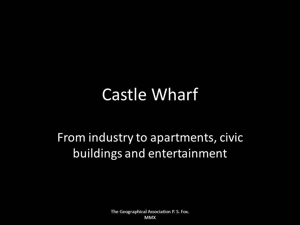 Castle Wharf From industry to apartments, civic buildings and entertainment The Geographical Association P. S. Fox. MMX