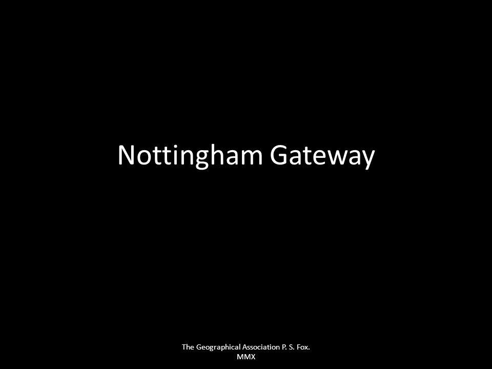 Nottingham Gateway The Geographical Association P. S. Fox. MMX