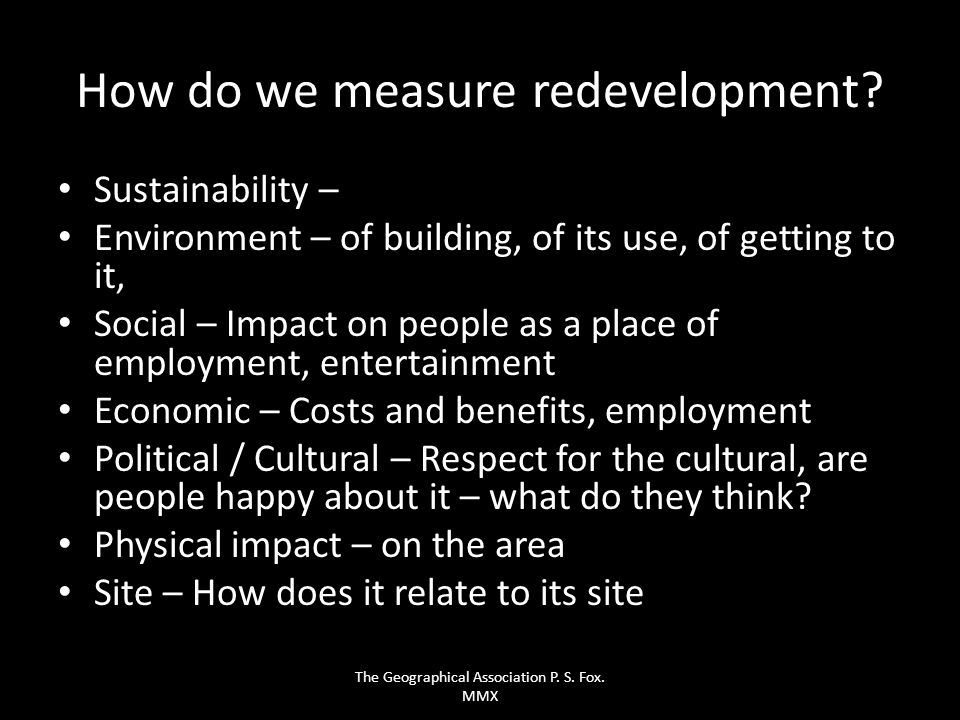 How do we measure redevelopment? Sustainability – Environment – of building, of its use, of getting to it, Social – Impact on people as a place of emp