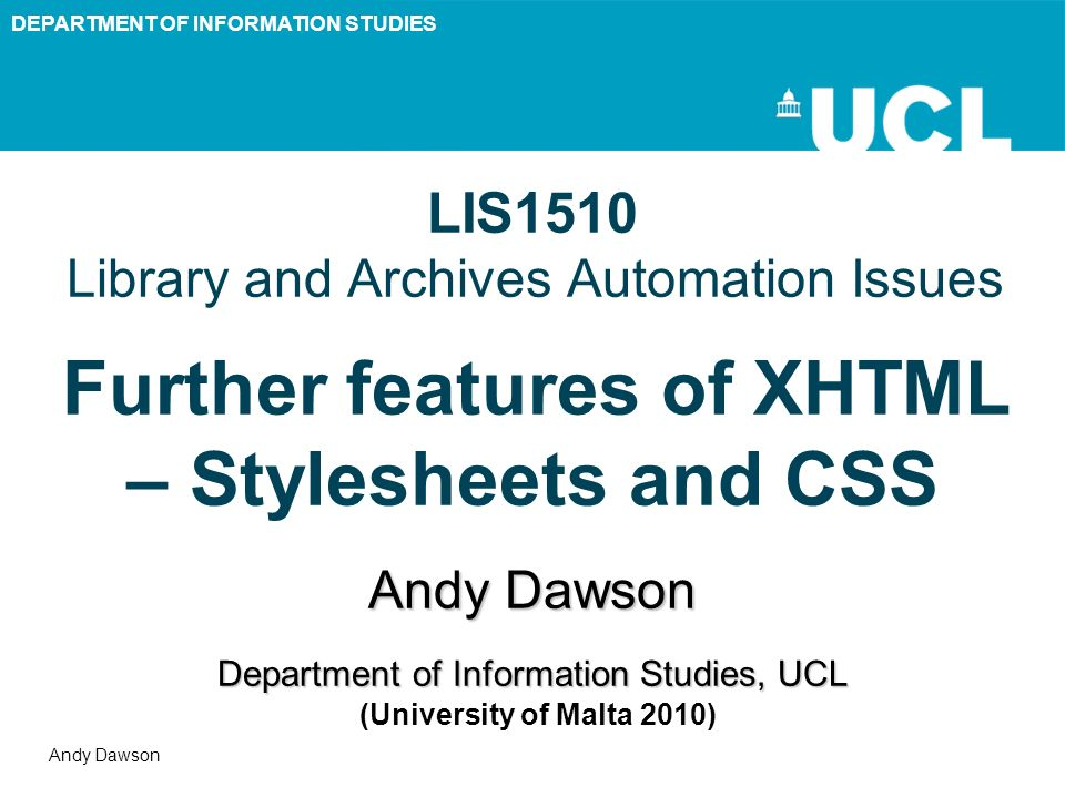 DEPARTMENT OF INFORMATION STUDIES Andy Dawson LIS1510 Library and Archives Automation Issues Further features of XHTML – Stylesheets and CSS Andy Daws