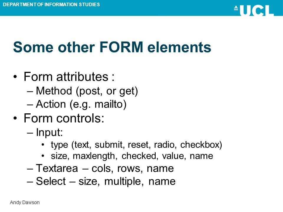 DEPARTMENT OF INFORMATION STUDIES Andy Dawson Some other FORM elements Form attributes : –Method (post, or get) –Action (e.g. mailto) Form controls: –