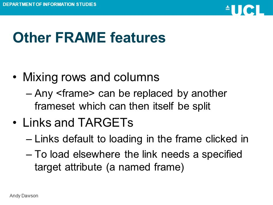DEPARTMENT OF INFORMATION STUDIES Andy Dawson Other FRAME features Mixing rows and columns –Any can be replaced by another frameset which can then its