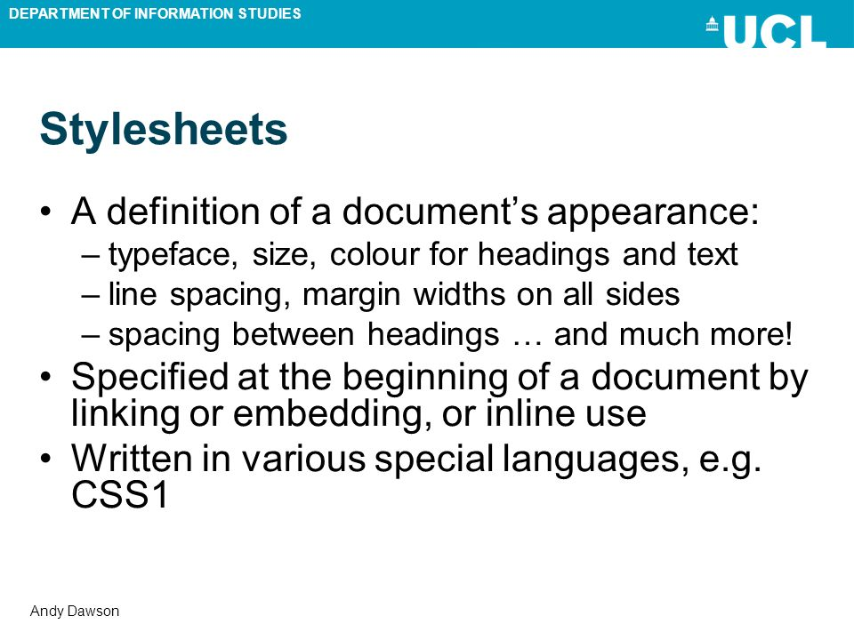 DEPARTMENT OF INFORMATION STUDIES Andy Dawson Stylesheets A definition of a documents appearance: –typeface, size, colour for headings and text –line spacing, margin widths on all sides –spacing between headings … and much more.