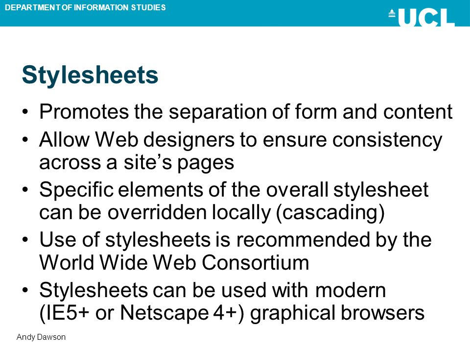 DEPARTMENT OF INFORMATION STUDIES Andy Dawson Stylesheets Promotes the separation of form and content Allow Web designers to ensure consistency across a sites pages Specific elements of the overall stylesheet can be overridden locally (cascading) Use of stylesheets is recommended by the World Wide Web Consortium Stylesheets can be used with modern (IE5+ or Netscape 4+) graphical browsers