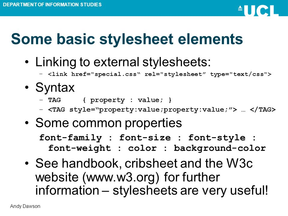 DEPARTMENT OF INFORMATION STUDIES Andy Dawson Some basic stylesheet elements Linking to external stylesheets: – Syntax –TAG{ property : value; } – … Some common properties font-family : font-size : font-style : font-weight : color : background-color See handbook, cribsheet and the W3c website (www.w3.org) for further information – stylesheets are very useful!