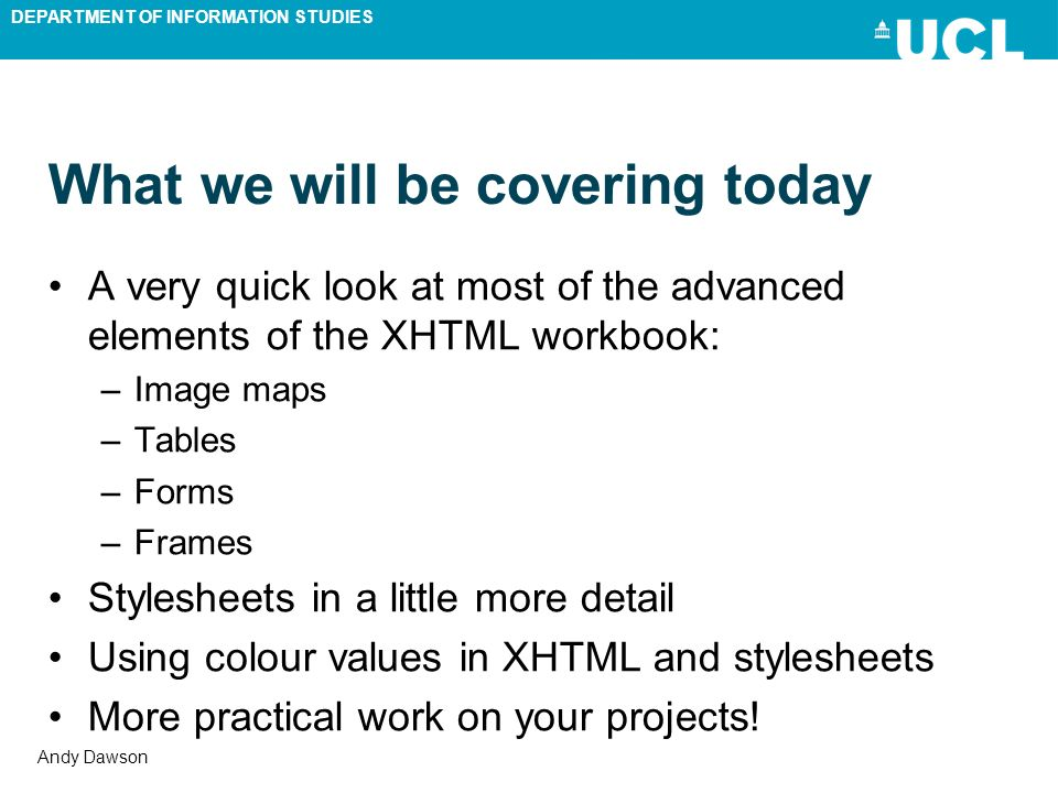 DEPARTMENT OF INFORMATION STUDIES Andy Dawson What we will be covering today A very quick look at most of the advanced elements of the XHTML workbook:
