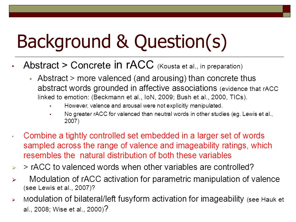 Background & Question(s) Abstract > Concrete in rACC (Kousta et al., in preparation) Abstract > more valenced (and arousing) than concrete thus abstra