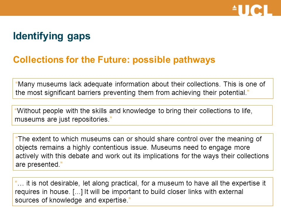 Identifying gaps Collections for the Future: possible pathways Many museums lack adequate information about their collections. This is one of the most
