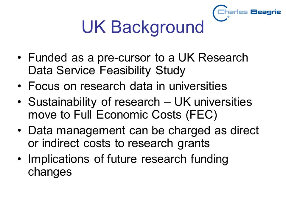 UK Background Funded as a pre-cursor to a UK Research Data Service Feasibility Study Focus on research data in universities Sustainability of research – UK universities move to Full Economic Costs (FEC) Data management can be charged as direct or indirect costs to research grants Implications of future research funding changes