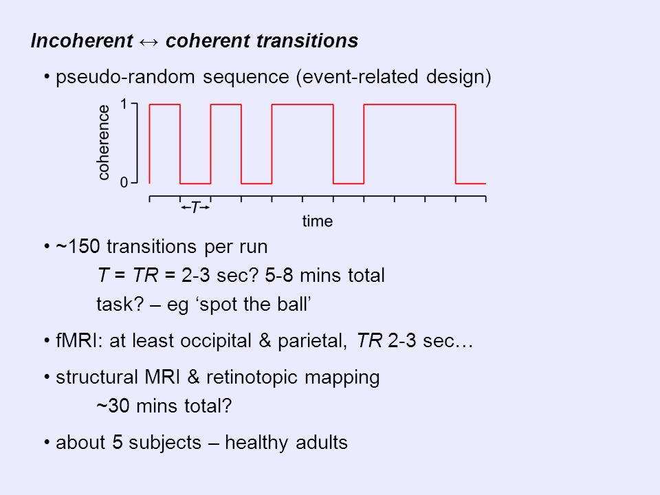 Incoherent coherent transitions pseudo-random sequence (event-related design) ~150 transitions per run T = TR = 2-3 sec? 5-8 mins total task? – eg spo