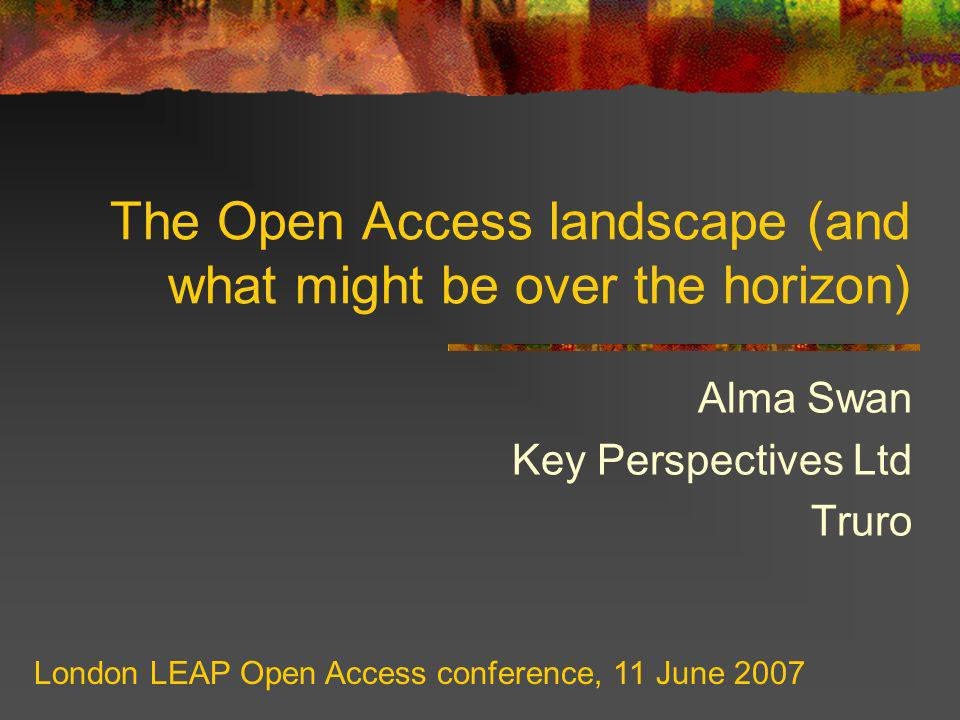 The Open Access landscape (and what might be over the horizon) Alma Swan Key Perspectives Ltd Truro London LEAP Open Access conference, 11 June 2007