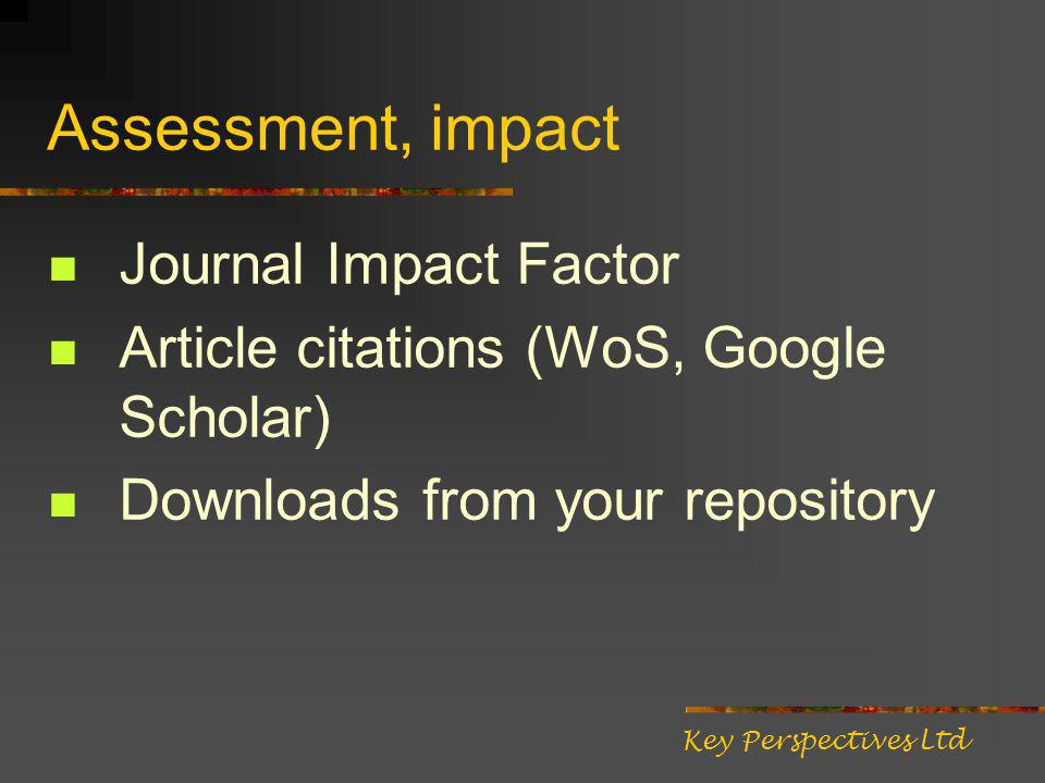 Assessment, impact Journal Impact Factor Article citations (WoS, Google Scholar) Downloads from your repository Key Perspectives Ltd