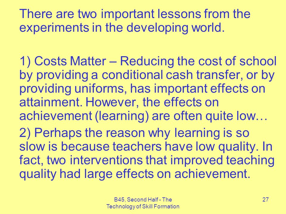 B45, Second Half - The Technology of Skill Formation 27 There are two important lessons from the experiments in the developing world.