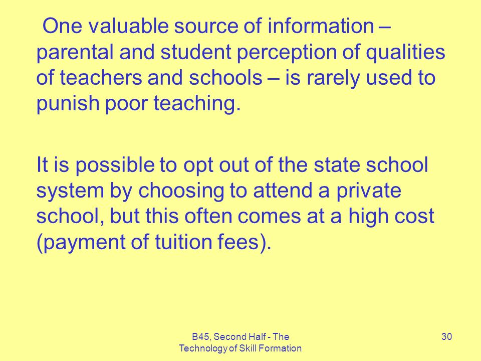 B45, Second Half - The Technology of Skill Formation 30 One valuable source of information – parental and student perception of qualities of teachers and schools – is rarely used to punish poor teaching.