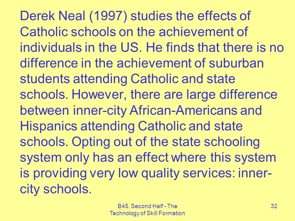 B45, Second Half - The Technology of Skill Formation 32 Derek Neal (1997) studies the effects of Catholic schools on the achievement of individuals in the US.