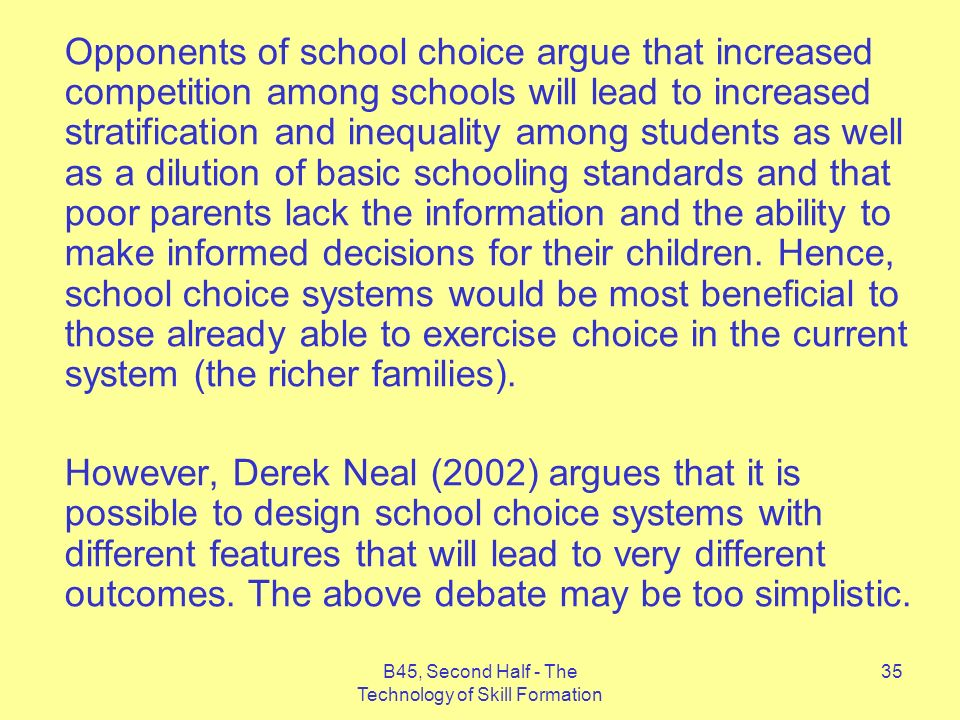 B45, Second Half - The Technology of Skill Formation 35 Opponents of school choice argue that increased competition among schools will lead to increased stratification and inequality among students as well as a dilution of basic schooling standards and that poor parents lack the information and the ability to make informed decisions for their children.