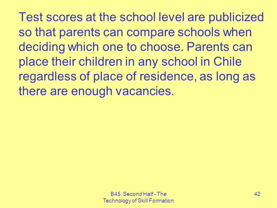 B45, Second Half - The Technology of Skill Formation 42 Test scores at the school level are publicized so that parents can compare schools when deciding which one to choose.