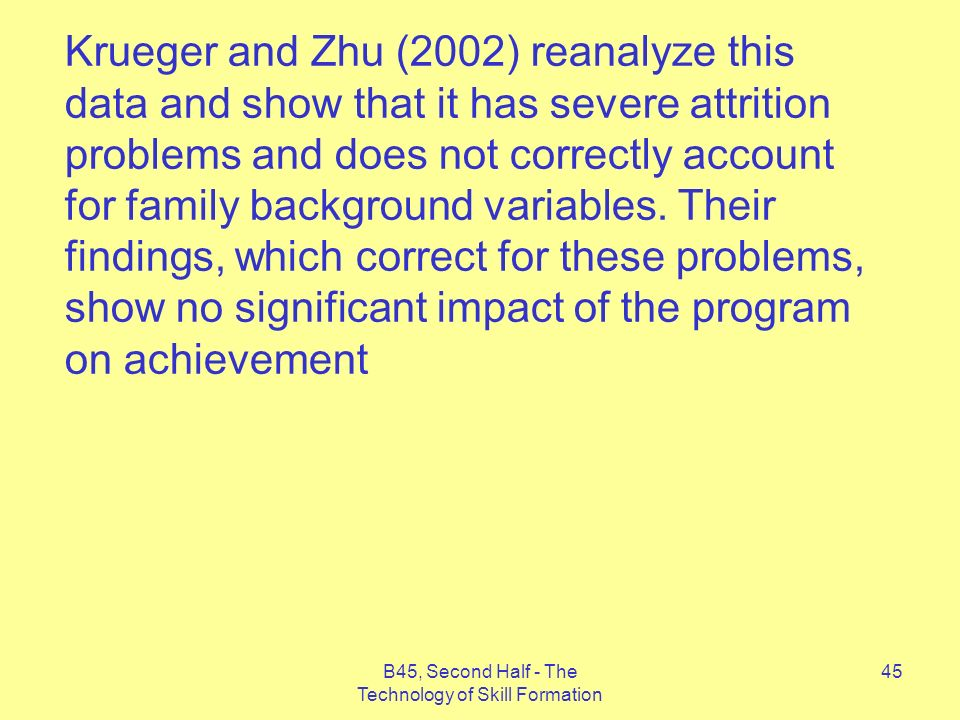 B45, Second Half - The Technology of Skill Formation 45 Krueger and Zhu (2002) reanalyze this data and show that it has severe attrition problems and does not correctly account for family background variables.
