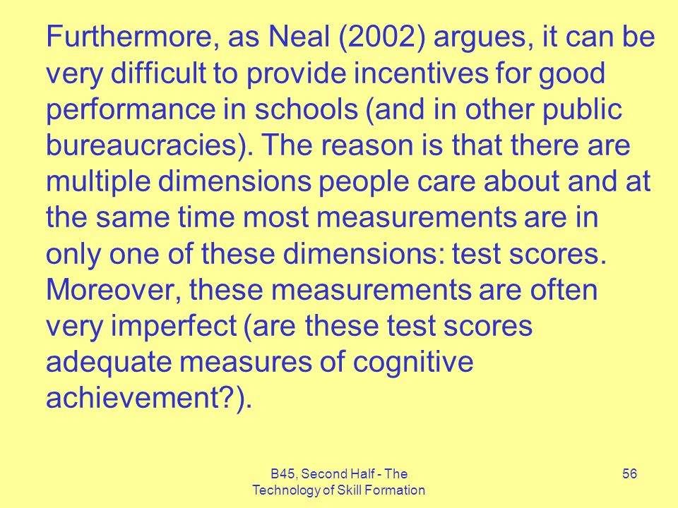 B45, Second Half - The Technology of Skill Formation 56 Furthermore, as Neal (2002) argues, it can be very difficult to provide incentives for good performance in schools (and in other public bureaucracies).