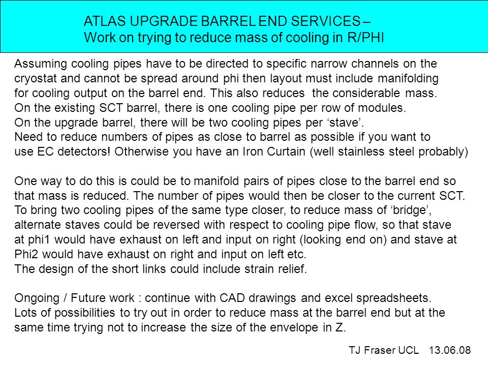 ATLAS UPGRADE BARREL END SERVICES – Work on trying to reduce mass of cooling in R/PHI TJ Fraser UCL 13.06.08 Assuming cooling pipes have to be directed to specific narrow channels on the cryostat and cannot be spread around phi then layout must include manifolding for cooling output on the barrel end.
