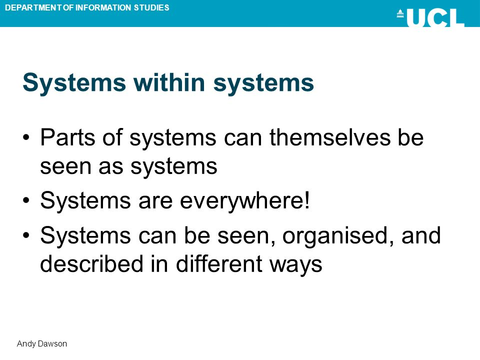 DEPARTMENT OF INFORMATION STUDIES Andy Dawson Systems within systems Parts of systems can themselves be seen as systems Systems are everywhere! System