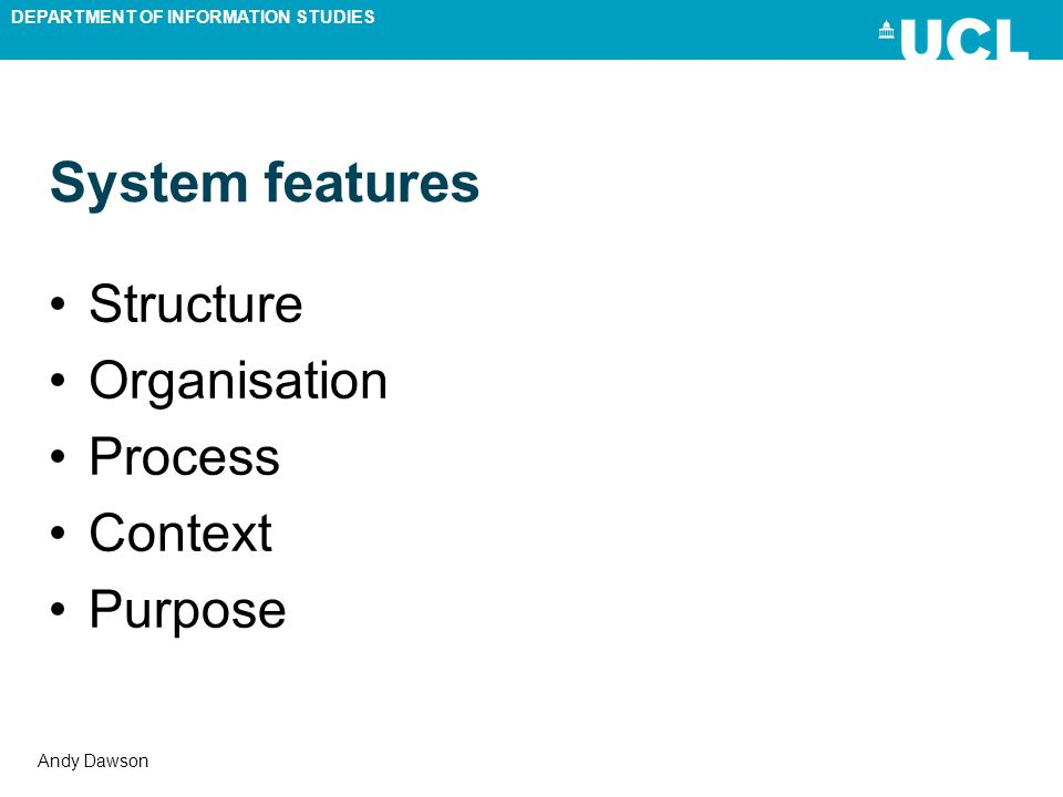 DEPARTMENT OF INFORMATION STUDIES Andy Dawson System features Structure Organisation Process Context Purpose