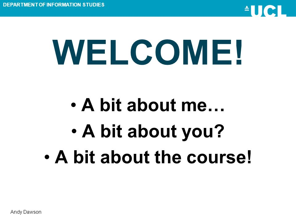 DEPARTMENT OF INFORMATION STUDIES Andy Dawson WELCOME! A bit about me… A bit about you? A bit about the course!
