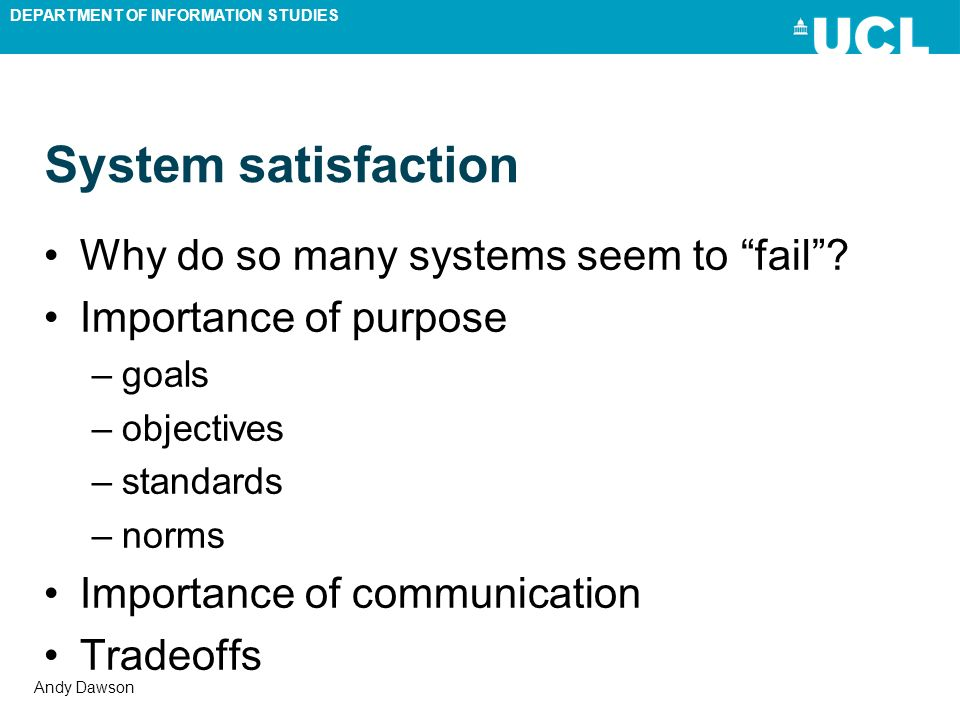 DEPARTMENT OF INFORMATION STUDIES Andy Dawson System satisfaction Why do so many systems seem to fail? Importance of purpose –goals –objectives –stand