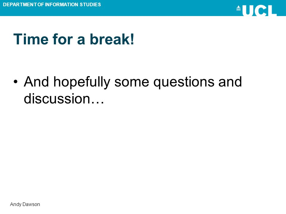 DEPARTMENT OF INFORMATION STUDIES Andy Dawson Time for a break! And hopefully some questions and discussion…