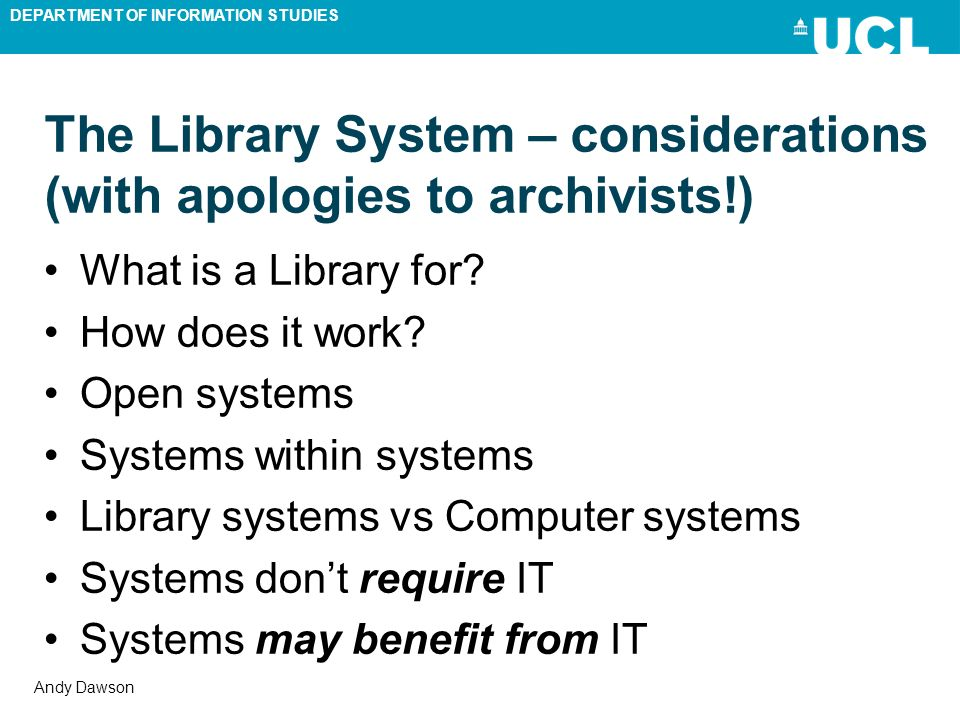 DEPARTMENT OF INFORMATION STUDIES Andy Dawson The Library System – considerations (with apologies to archivists!) What is a Library for? How does it w