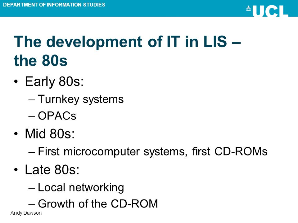 DEPARTMENT OF INFORMATION STUDIES Andy Dawson The development of IT in LIS – the 80s Early 80s: –Turnkey systems –OPACs Mid 80s: –First microcomputer