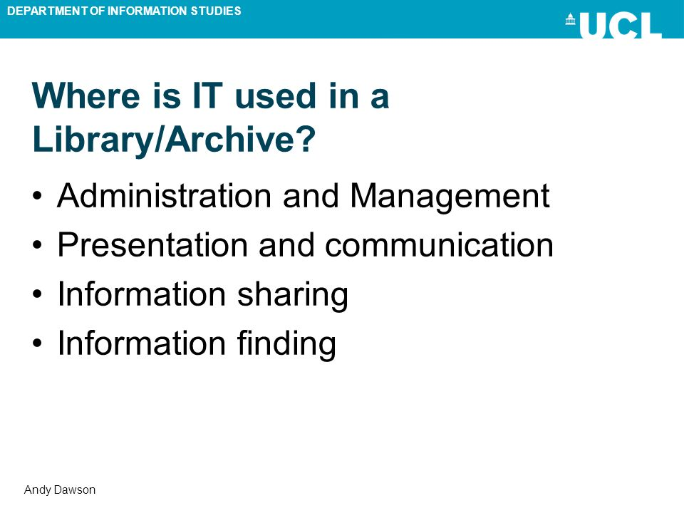 DEPARTMENT OF INFORMATION STUDIES Andy Dawson Where is IT used in a Library/Archive? Administration and Management Presentation and communication Info