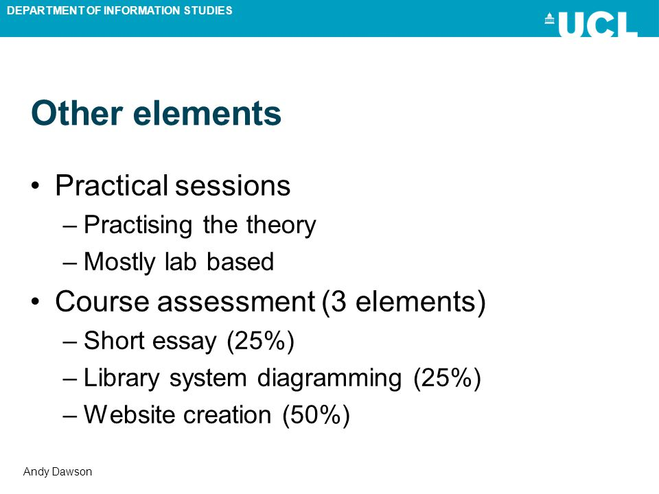 DEPARTMENT OF INFORMATION STUDIES Andy Dawson Other elements Practical sessions –Practising the theory –Mostly lab based Course assessment (3 elements
