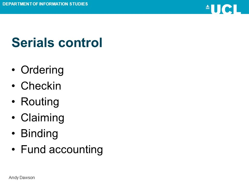 DEPARTMENT OF INFORMATION STUDIES Andy Dawson Serials control Ordering Checkin Routing Claiming Binding Fund accounting