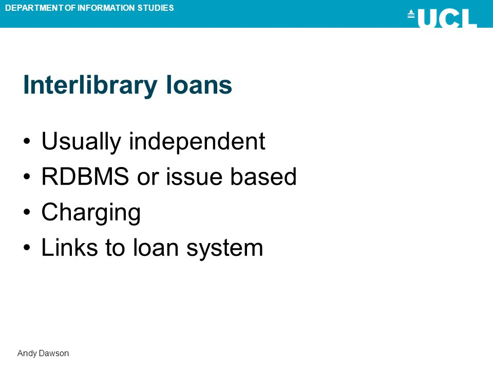 DEPARTMENT OF INFORMATION STUDIES Andy Dawson Interlibrary loans Usually independent RDBMS or issue based Charging Links to loan system