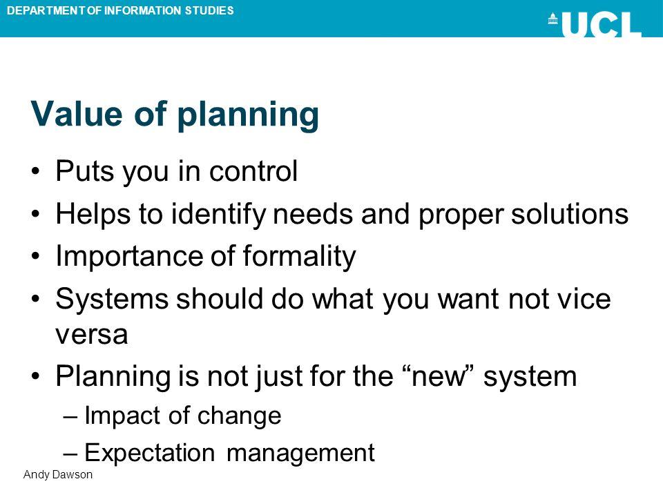 DEPARTMENT OF INFORMATION STUDIES Andy Dawson Value of planning Puts you in control Helps to identify needs and proper solutions Importance of formali