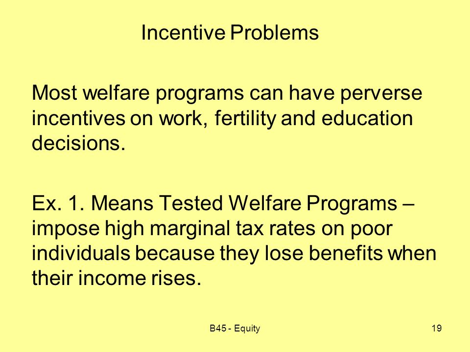 B45 - Equity19 Incentive Problems Most welfare programs can have perverse incentives on work, fertility and education decisions.