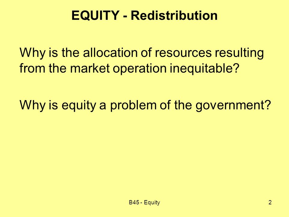 B45 - Equity3 There are two important aspects to consider: i) Achieving a more equitable allocation of resources than the one produced by the market may or may not be desirable.