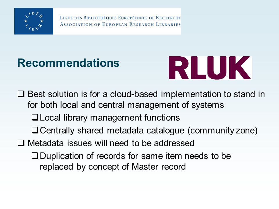 Recommendations Best solution is for a cloud-based implementation to stand in for both local and central management of systems Local library management functions Centrally shared metadata catalogue (community zone) Metadata issues will need to be addressed Duplication of records for same item needs to be replaced by concept of Master record