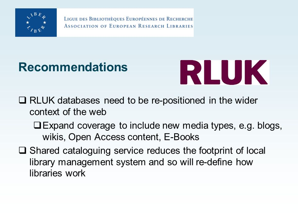 Recommendations RLUK databases need to be re-positioned in the wider context of the web Expand coverage to include new media types, e.g.