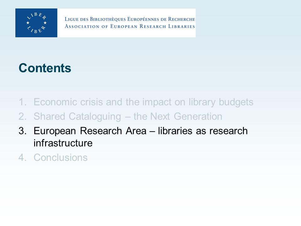 Contents 1.Economic crisis and the impact on library budgets 2.Shared Cataloguing – the Next Generation 3.European Research Area – libraries as research infrastructure 4.Conclusions