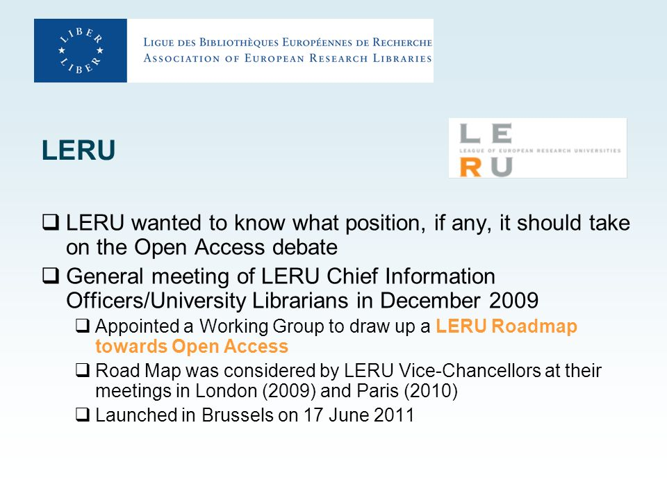 LERU LERU wanted to know what position, if any, it should take on the Open Access debate General meeting of LERU Chief Information Officers/University Librarians in December 2009 Appointed a Working Group to draw up a LERU Roadmap towards Open Access Road Map was considered by LERU Vice-Chancellors at their meetings in London (2009) and Paris (2010) Launched in Brussels on 17 June 2011